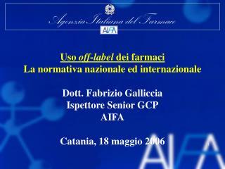 Uso off-label dei farmaci La normativa nazionale ed internazionale   Dott. Fabrizio Galliccia Ispettore Senior GCP AIFA