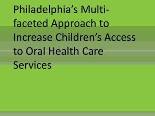 Philadelphia s Multi-faceted Approach to Increase Children s Access to Oral Health Care Services