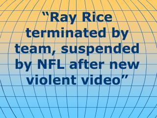 """ Ray Rice terminated by team, suspended by NFL after new violent video """