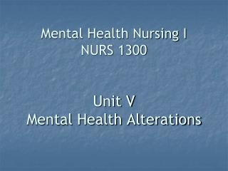 Mental Health Nursing I NURS 1300 Unit V Mental Health Alterations