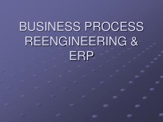 BUSINESS PROCESS REENGINEERING & ERP