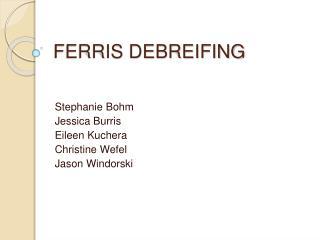 FERRIS DEBREIFING