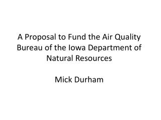 A Proposal to Fund the Air Quality Bureau of the Iowa Department of Natural Resources Mick Durham
