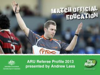 ARU Referee Profile 2013 presented by Andrew Lees