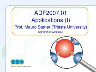 ADF2007.01 Applications (I) Prof. Mauro Stener (Trieste University) stener@univ.trieste.it