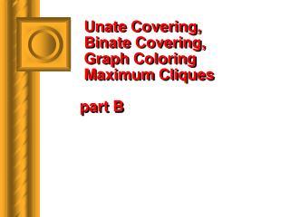 Unate Covering,  Binate Covering,  Graph Coloring   Maximum Cliques part B