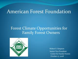 American Forest Foundation Forest Climate Opportunities for Family Forest Owners Robert S. Simpson