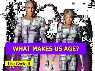 WHAT MAKES US AGE?