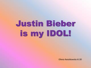 Justin  Bieber is  my IDOL!