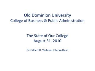 Old Dominion University College of Business  Public Administration   The State of Our College August 31, 2010  Dr. Gilbe