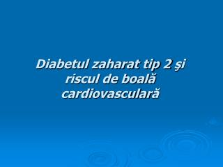 Diabetul zaharat tip 2  ş i riscul de boal ă  cardiovascular ă