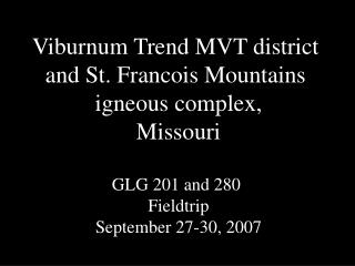 Viburnum Trend MVT district  and St. Francois Mountains  igneous complex, Missouri  GLG 201 and 280  Fieldtrip September