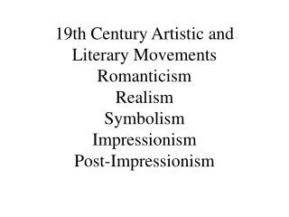 19th Century Artistic and Literary Movements Romanticism Realism Symbolism Impressionism Post-Impressionism