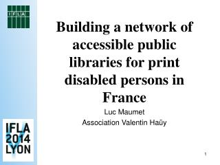 Building a network of accessible public libraries for print disabled persons in France  Luc Maumet