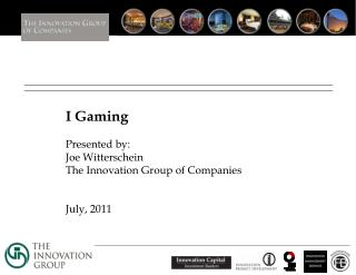 I Gaming   Presented by: Joe Witterschein The Innovation Group of Companies   July, 2011