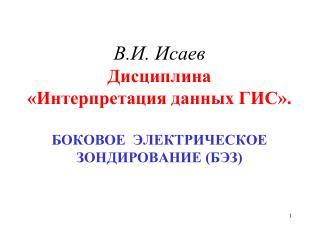 В.И. Исаев  Дисциплина «Интерпретация данных ГИС». БОКОВОЕ  ЭЛЕКТРИЧЕСКОЕ  ЗОНДИРОВАНИЕ (БЭЗ)
