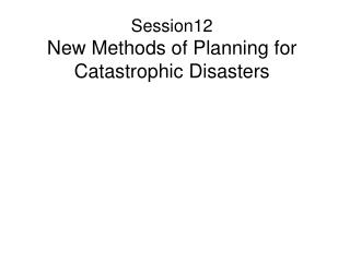 Session12 New Methods of Planning for Catastrophic Disasters