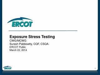Exposure Stress Testing CWG/MCWG Suresh Pabbisetty, CQF, CSQA. ERCOT Public March 22, 2014
