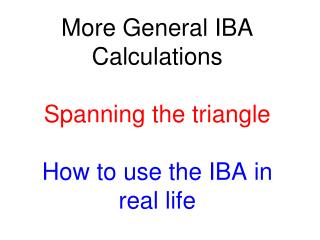 More General IBA Calculations  Spanning the triangle How to use the IBA in real life