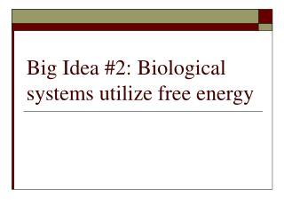 Big Idea #2: Biological systems utilize free energy