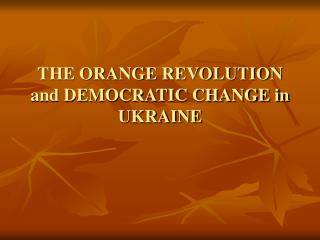 THE ORANGE REVOLUTION and DEMOCRATIC CHANGE in UKRAINE