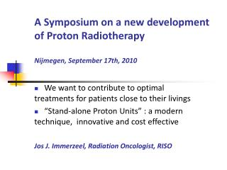 A Symposium on a new development of Proton Radiotherapy Nijmegen, September 17th, 2010