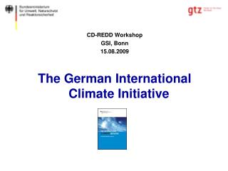 CD-REDD Workshop GSI, Bonn 15.08.2009 The German International Climate Initiative