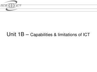 Unit 1B   Capabilities  limitations of ICT