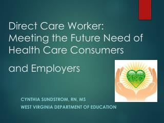Direct Care Worker:  Meeting  the Future Need of Health  Care Consumers and  Employers