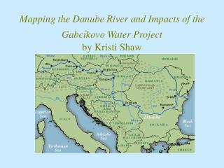 Mapping the Danube River and Impacts of the Gabcikovo Water Project by Kristi Shaw