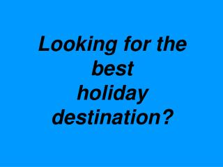 Looking for the  best holiday destination?