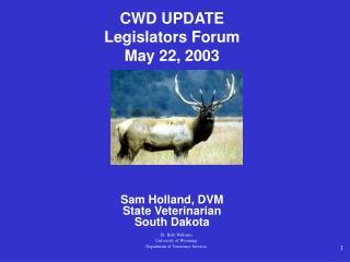 CWD UPDATE Legislators Forum May 22, 2003 Sam Holland, DVM State Veterinarian South Dakota
