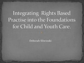 Integrating  Rights Based Practise  into the  Foundations  for  Child  and  Youth Care .