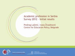 Academic profession in Serbia Survey 2012 – Initial results Predrag Lažetić, Ivana Živadinović