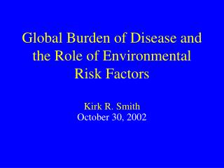 Global Burden of Disease and the Role of Environmental Risk Factors  Kirk R. Smith