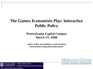 The Games Economists Play: Interactive Public Policy Pennsylvania Capital Campus March 19, 2008