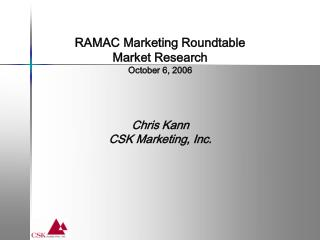 RAMAC Marketing Roundtable Market Research October 6, 2006 Chris Kann CSK Marketing, Inc.