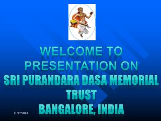 Welcome to presentation on  Sri  Purandara Dasa  Memorial Trust Bangalore,  india
