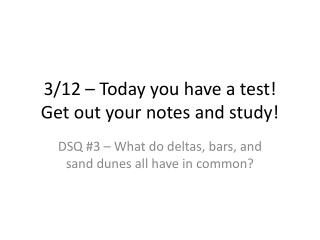 3/12 – Today you have a test! Get out your notes and study!