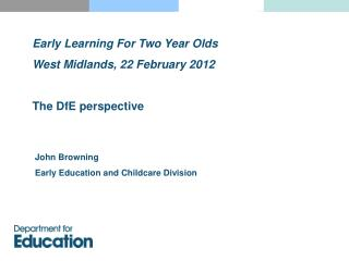 Early Learning For Two Year Olds West Midlands, 22 February 2012 The DfE perspective
