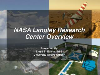 NASA Langley Research Center Overview Presented By Lloyd B. Evans, Ed.S University Affairs Officer