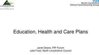 Education, Health and Care Plans  Janet Deans, PIP Forum Julie Frost, North Lincolnshire Council