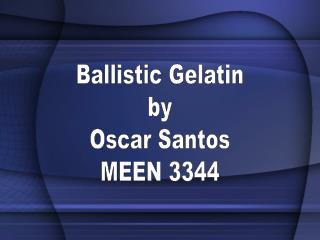 Ballistic Gelatin by Oscar Santos MEEN 3344