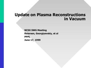 Update on Plasma Reconstructions in Vacuum