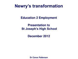Newry�s transformation Education 2 Employment  Presentation to   St Joseph�s High School