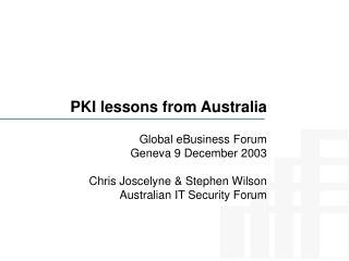 PKI lessons from Australia  Global eBusiness Forum Geneva 9 December 2003   Chris Joscelyne  Stephen Wilson Australian I