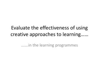 Evaluate the effectiveness of using creative approaches to learning……