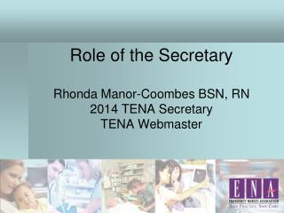 Role of the Secretary Rhonda Manor-Coombes BSN, RN 2014 TENA Secretary TENA Webmaster