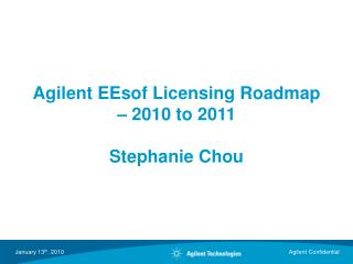 Agilent EEsof Licensing Roadmap – 2010 to 2011 Stephanie Chou