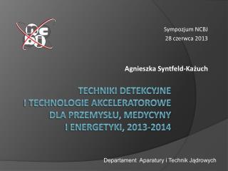 Techniki detekcyjne  i technologie akceleratorowe dla przemysłu, medycyny  i energetyki, 2013-2014